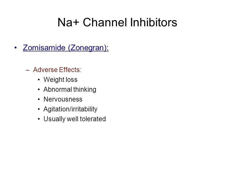 Na+ Channel Inhibitors Zomisamide (Zonegran): –Adverse Effects: Weight loss Abnormal thinking Nervousness Agitation/irritability Usually well tolerate