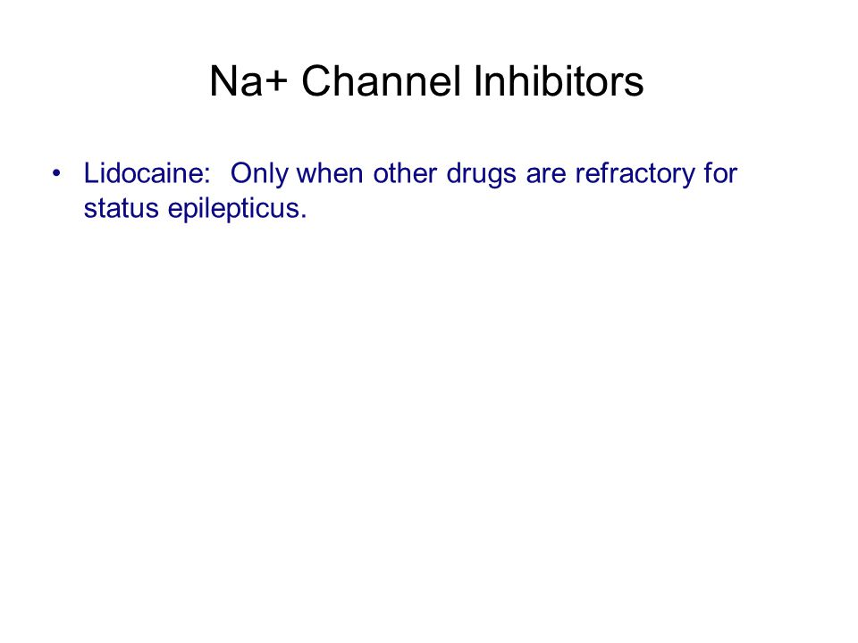 Na+ Channel Inhibitors Lidocaine: Only when other drugs are refractory for status epilepticus.