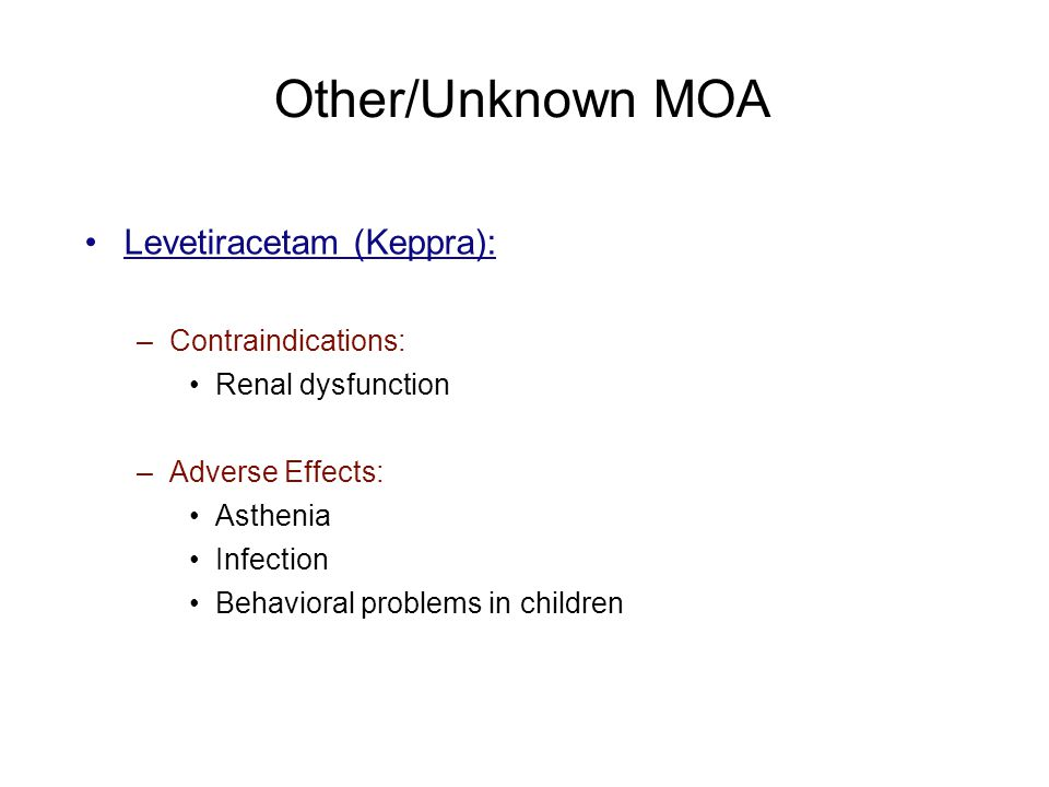Other/Unknown MOA Levetiracetam (Keppra): –Contraindications: Renal dysfunction –Adverse Effects: Asthenia Infection Behavioral problems in children