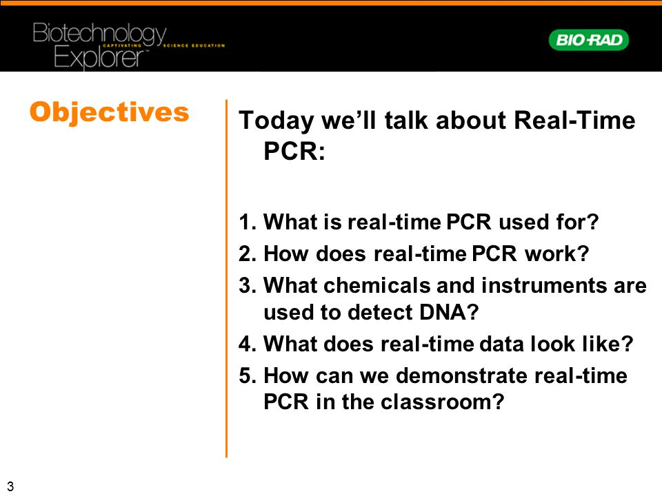 3 Objectives Today we'll talk about Real-Time PCR: 1.What is real-time PCR used for? 2.How does real-time PCR work? 3.What chemicals and instruments a