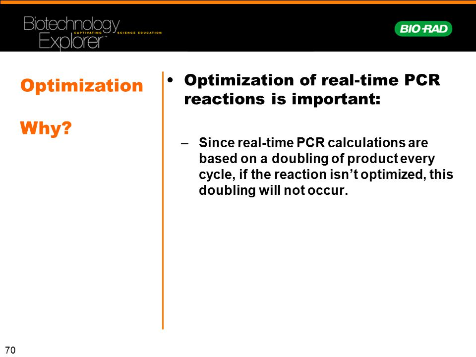 70 Optimization of real-time PCR reactions is important: –Since real-time PCR calculations are based on a doubling of product every cycle, if the reac