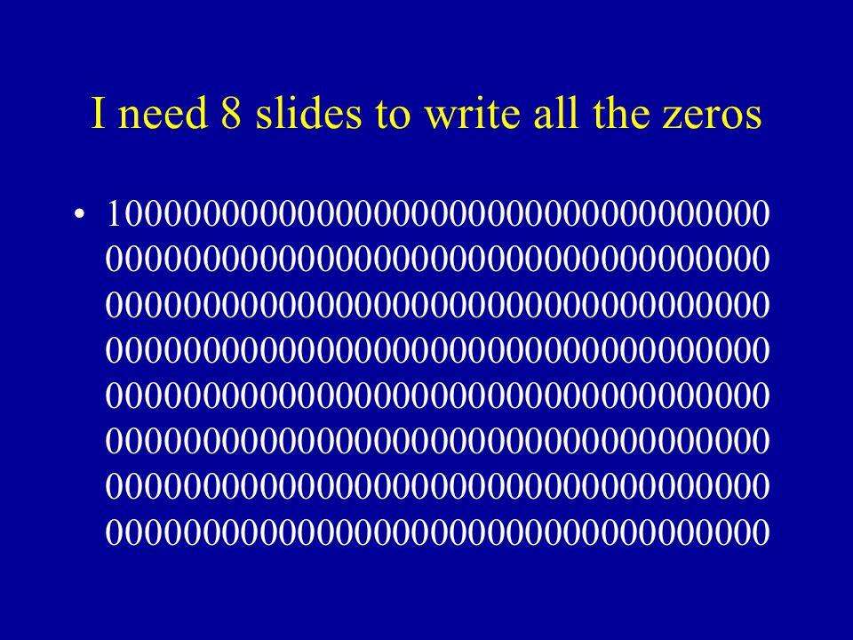 I need 8 slides to write all the zeros 10000000000000000000000000000000000 00000000000000000000000000000000000 00000000000000000000000000000000000 00000000000000000000000000000000000 00000000000000000000000000000000000 00000000000000000000000000000000000 00000000000000000000000000000000000 00000000000000000000000000000000000