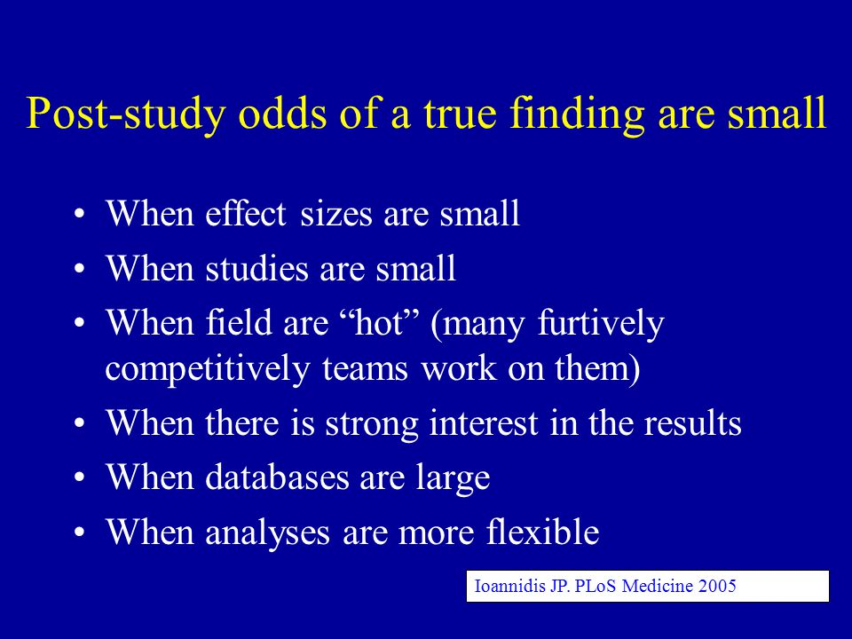 Post-study odds of a true finding are small When effect sizes are small When studies are small When field are hot (many furtively competitively teams work on them) When there is strong interest in the results When databases are large When analyses are more flexible Ioannidis JP.