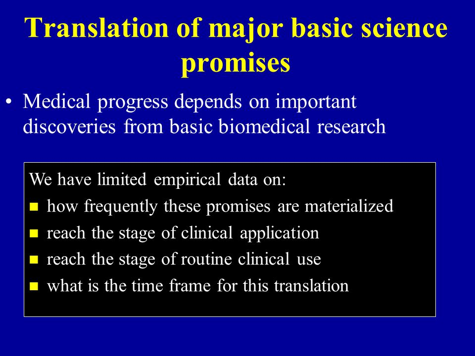 Translation of major basic science promises Medical progress depends on important discoveries from basic biomedical research We have limited empirical data on: how frequently these promises are materialized reach the stage of clinical application reach the stage of routine clinical use what is the time frame for this translation