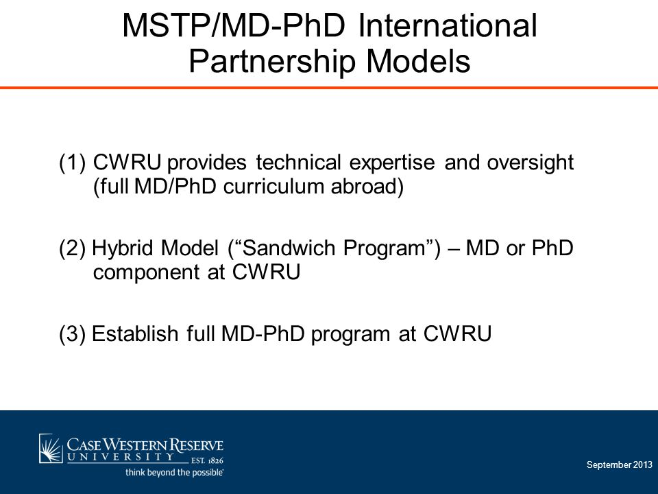 "September 2013 (1)CWRU provides technical expertise and oversight (full MD/PhD curriculum abroad) (2) Hybrid Model (""Sandwich Program"") – MD or PhD co"