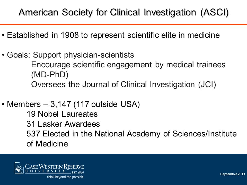 September 2013 Established in 1908 to represent scientific elite in medicine Goals: Support physician-scientists Encourage scientific engagement by medical trainees (MD-PhD) Oversees the Journal of Clinical Investigation (JCI) Members – 3,147 (117 outside USA) 19 Nobel Laureates 31 Lasker Awardees 537 Elected in the National Academy of Sciences/Institute of Medicine American Society for Clinical Investigation (ASCI)