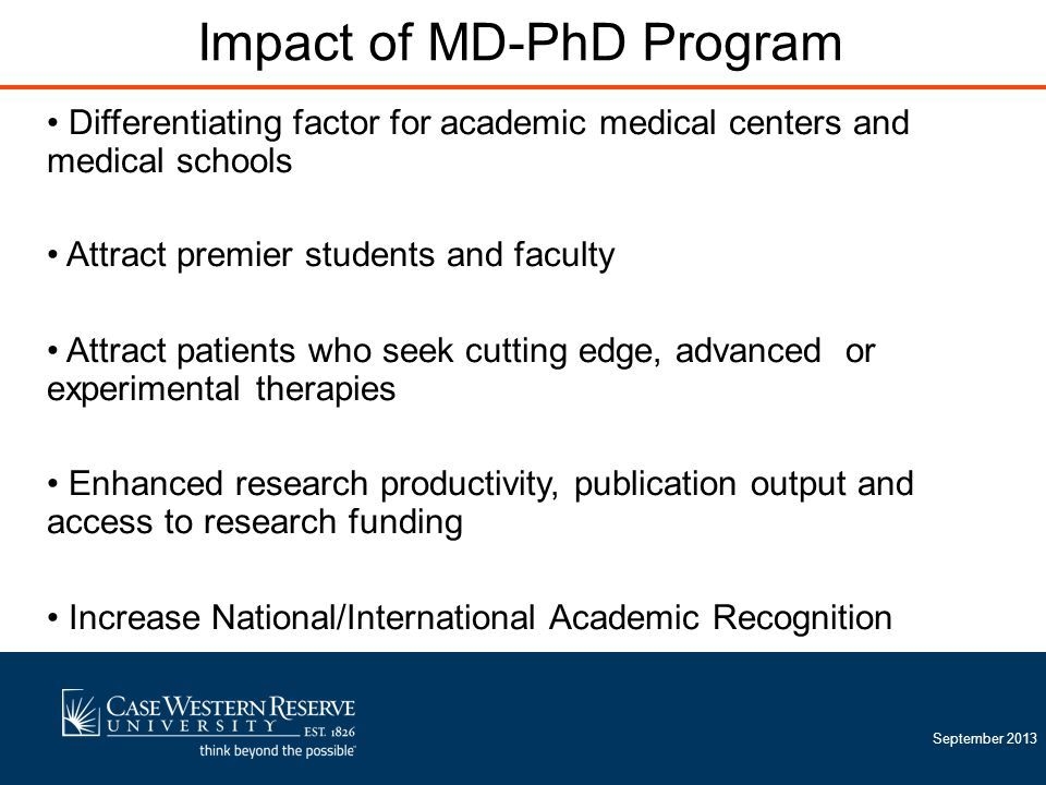 September 2013 Impact of MD-PhD Program Differentiating factor for academic medical centers and medical schools Attract premier students and faculty Attract patients who seek cutting edge, advanced or experimental therapies Enhanced research productivity, publication output and access to research funding Increase National/International Academic Recognition