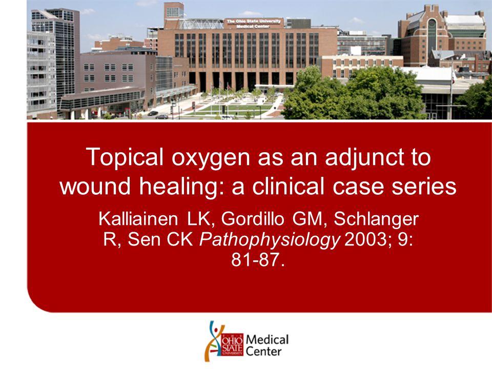 Topical oxygen as an adjunct to wound healing: a clinical case series Kalliainen LK, Gordillo GM, Schlanger R, Sen CK Pathophysiology 2003; 9: 81-87.