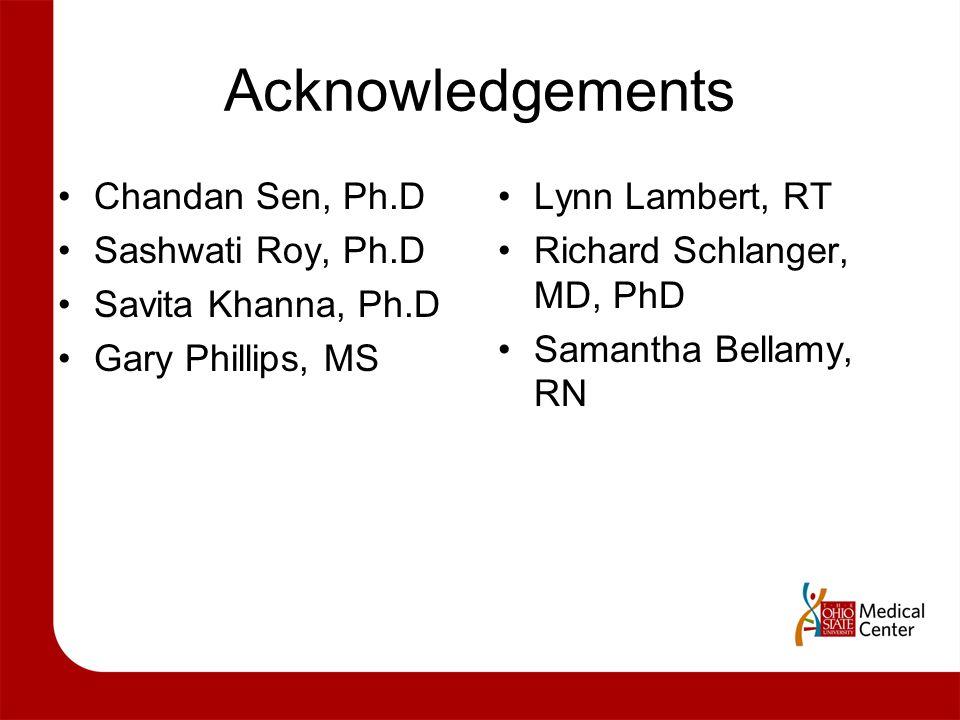 Acknowledgements Chandan Sen, Ph.D Sashwati Roy, Ph.D Savita Khanna, Ph.D Gary Phillips, MS Lynn Lambert, RT Richard Schlanger, MD, PhD Samantha Bellamy, RN
