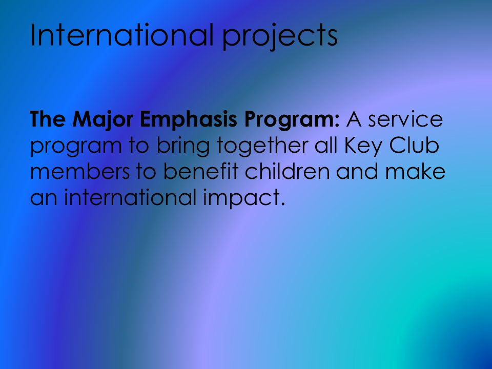International projects The Major Emphasis Program: A service program to bring together all Key Club members to benefit children and make an international impact.