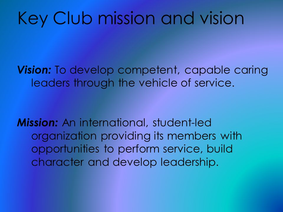 Key Club mission and vision Vision: To develop competent, capable caring leaders through the vehicle of service.