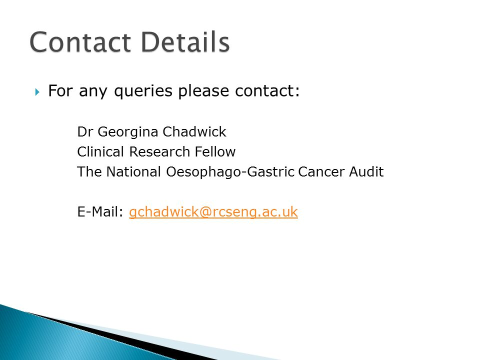  For any queries please contact: Dr Georgina Chadwick Clinical Research Fellow The National Oesophago-Gastric Cancer Audit E-Mail: gchadwick@rcseng.ac.ukgchadwick@rcseng.ac.uk Contact Details