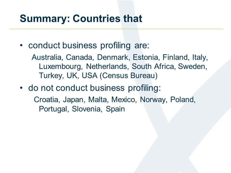Summary: Countries that conduct business profiling are: Australia, Canada, Denmark, Estonia, Finland, Italy, Luxembourg, Netherlands, South Africa, Sweden, Turkey, UK, USA (Census Bureau) do not conduct business profiling: Croatia, Japan, Malta, Mexico, Norway, Poland, Portugal, Slovenia, Spain