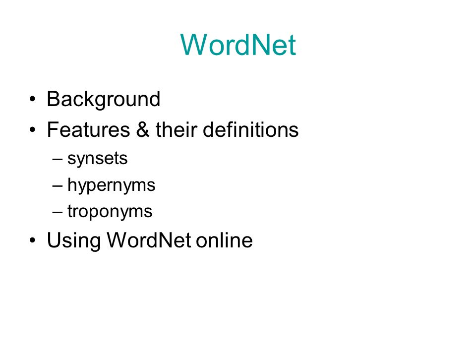 WordNet Background Features & their definitions –synsets –hypernyms –troponyms Using WordNet online