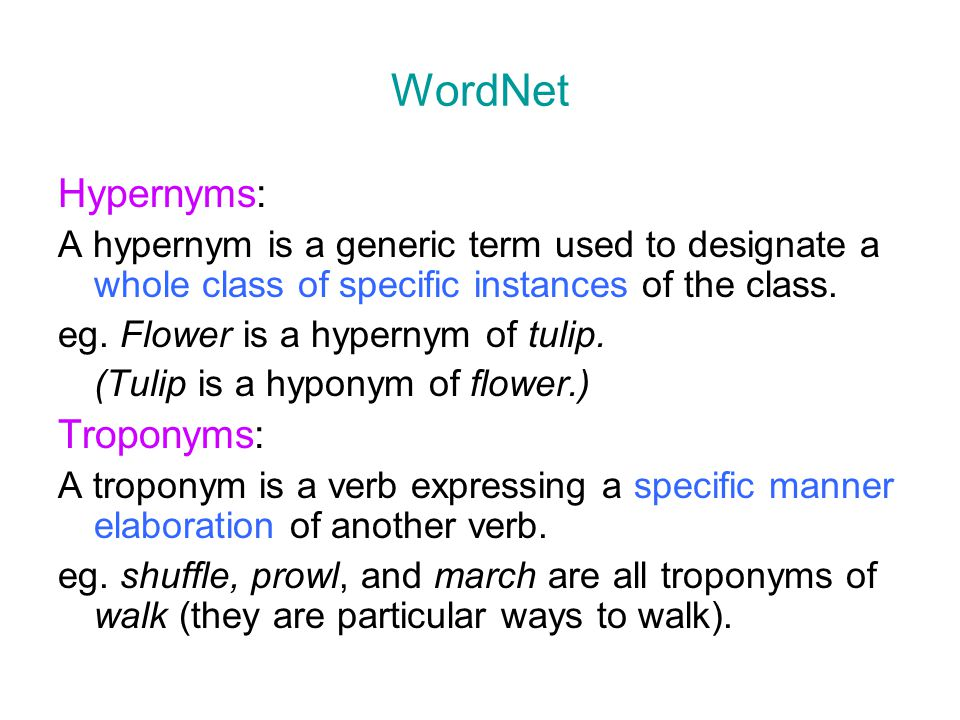 WordNet Hypernyms: A hypernym is a generic term used to designate a whole class of specific instances of the class. eg. Flower is a hypernym of tulip.