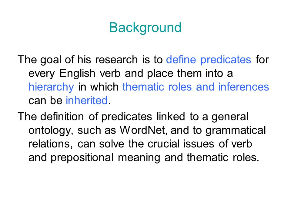 Background The goal of his research is to define predicates for every English verb and place them into a hierarchy in which thematic roles and inferen