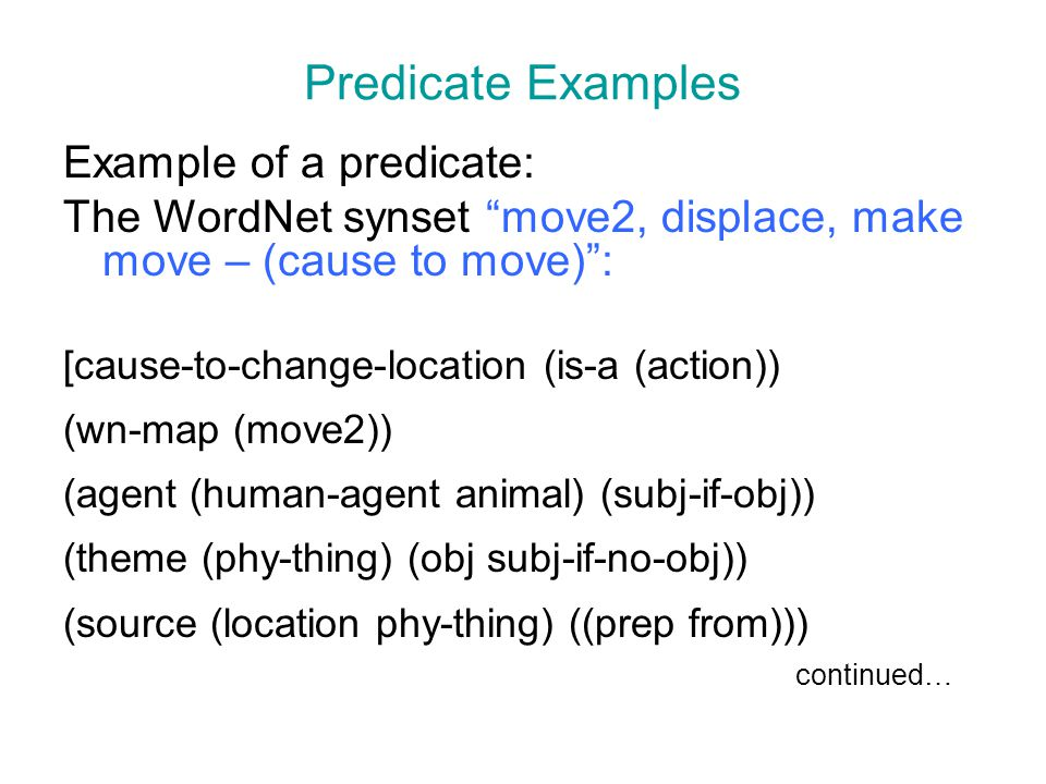 "Predicate Examples Example of a predicate: The WordNet synset ""move2, displace, make move – (cause to move)"": [cause-to-change-location (is-a (action)"