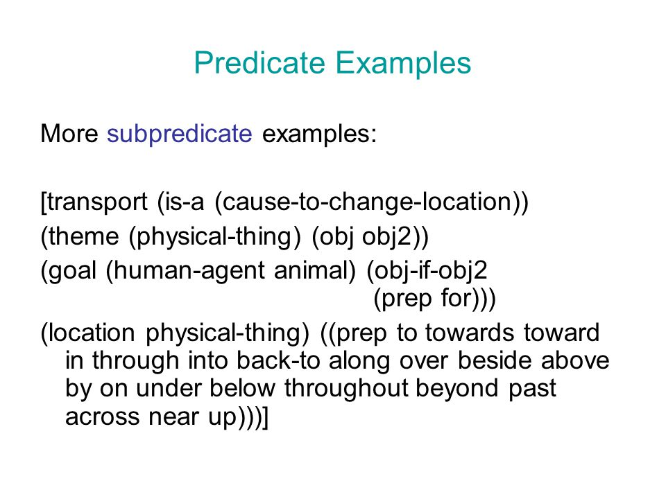 Predicate Examples More subpredicate examples: [transport (is-a (cause-to-change-location)) (theme (physical-thing) (obj obj2)) (goal (human-agent ani