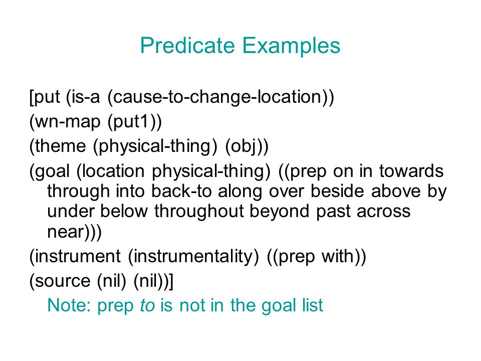 Predicate Examples [put (is-a (cause-to-change-location)) (wn-map (put1)) (theme (physical-thing) (obj)) (goal (location physical-thing) ((prep on in