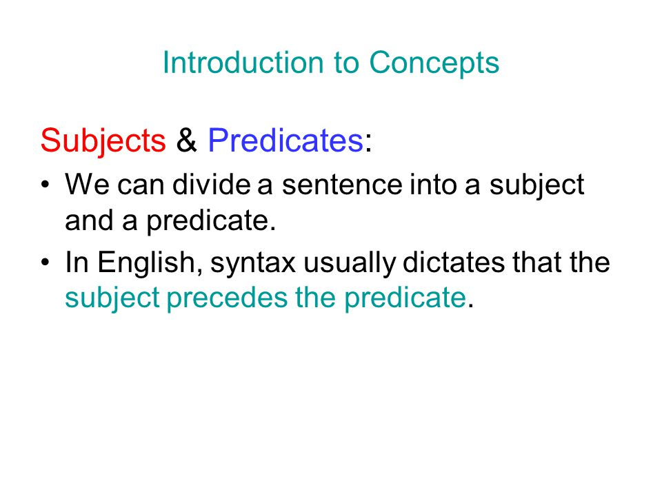 Introduction to Concepts Subjects & Predicates: We can divide a sentence into a subject and a predicate. In English, syntax usually dictates that the