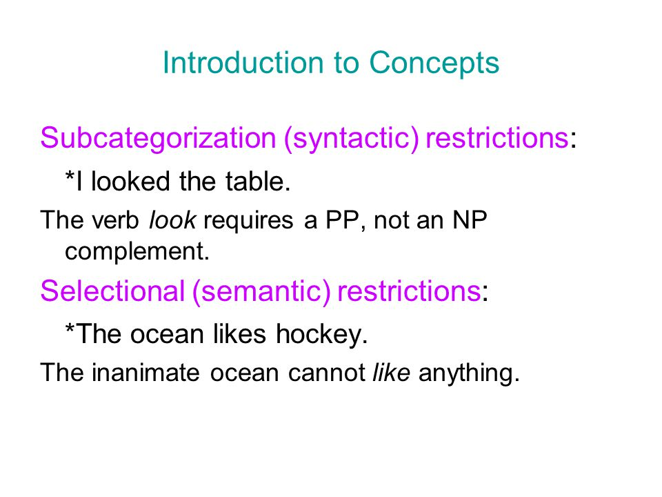 Introduction to Concepts Subcategorization (syntactic) restrictions: *I looked the table. The verb look requires a PP, not an NP complement. Selection