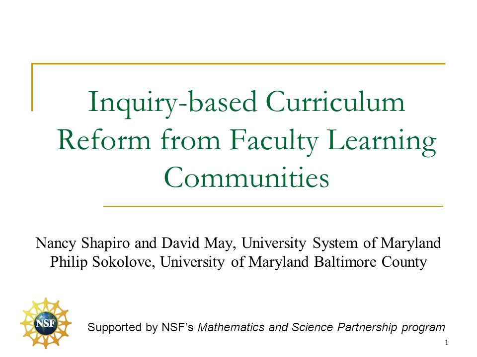 Inquiry-based Curriculum Reform from Faculty Learning Communities Nancy Shapiro and David May, University System of Maryland Philip Sokolove, University of Maryland Baltimore County Supported by NSF's Mathematics and Science Partnership program 1