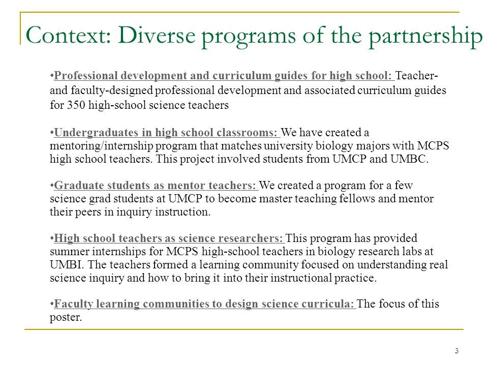 Context: Diverse programs of the partnership Professional development and curriculum guides for high school: Teacher- and faculty-designed professional development and associated curriculum guides for 350 high-school science teachers Undergraduates in high school classrooms: We have created a mentoring/internship program that matches university biology majors with MCPS high school teachers.