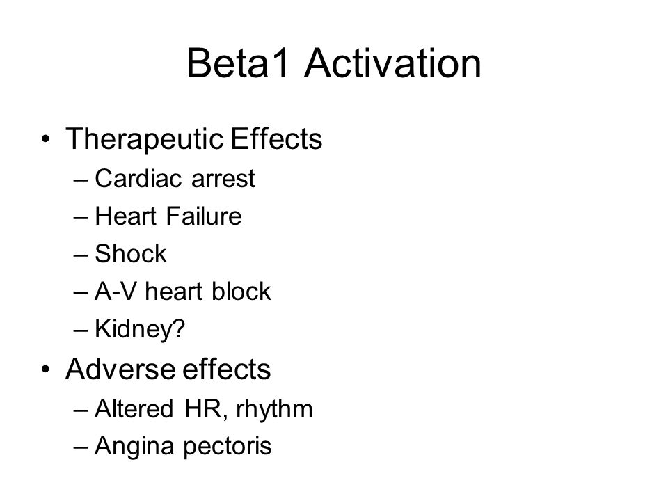Beta1 Activation Therapeutic Effects –Cardiac arrest –Heart Failure –Shock –A-V heart block –Kidney? Adverse effects –Altered HR, rhythm –Angina pecto