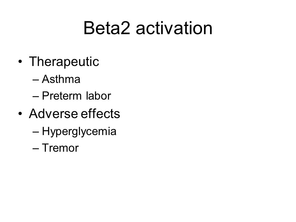 Beta2 activation Therapeutic –Asthma –Preterm labor Adverse effects –Hyperglycemia –Tremor