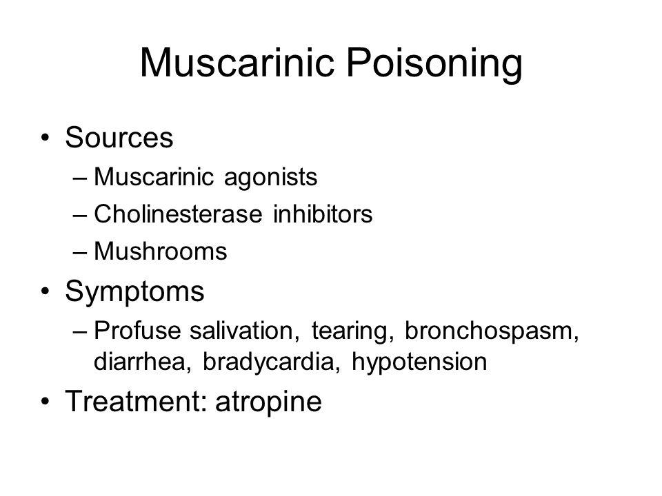 Muscarinic Poisoning Sources –Muscarinic agonists –Cholinesterase inhibitors –Mushrooms Symptoms –Profuse salivation, tearing, bronchospasm, diarrhea,