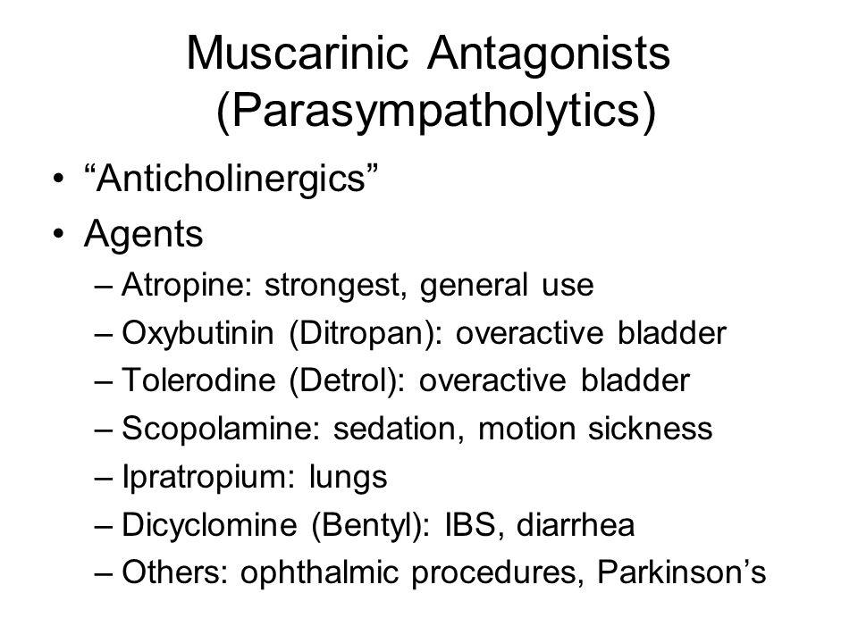 "Muscarinic Antagonists (Parasympatholytics) ""Anticholinergics"" Agents –Atropine: strongest, general use –Oxybutinin (Ditropan): overactive bladder –To"