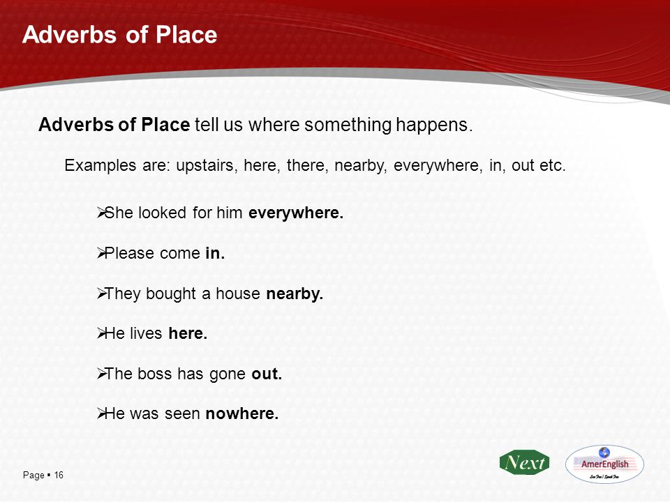 Page  16 Adverbs of Place Adverbs of Place tell us where something happens. Examples are: upstairs, here, there, nearby, everywhere, in, out etc.  S