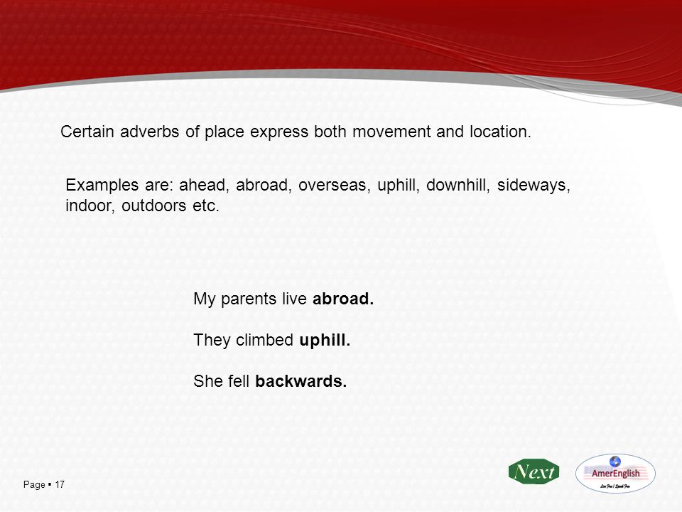 Page  17 Certain adverbs of place express both movement and location. Examples are: ahead, abroad, overseas, uphill, downhill, sideways, indoor, outd