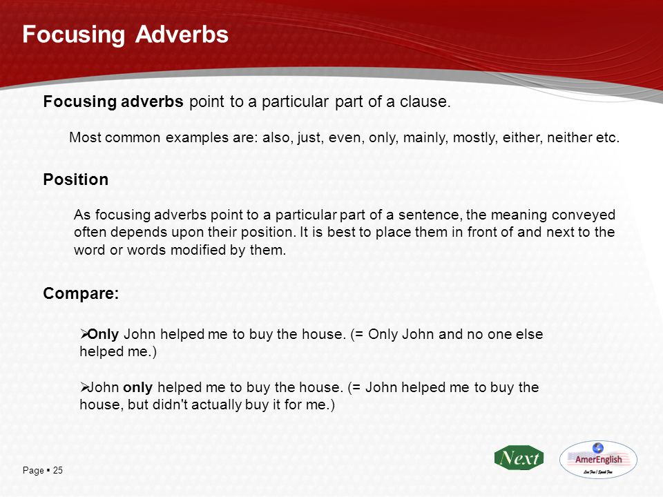 Page  25 Focusing Adverbs Focusing adverbs point to a particular part of a clause. Most common examples are: also, just, even, only, mainly, mostly,