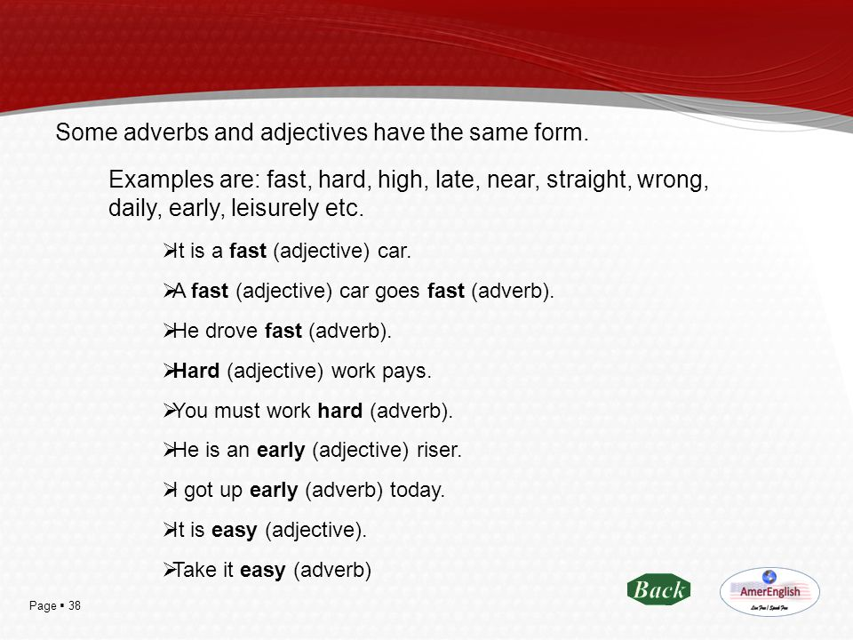 Page  38 Some adverbs and adjectives have the same form. Examples are: fast, hard, high, late, near, straight, wrong, daily, early, leisurely etc. 