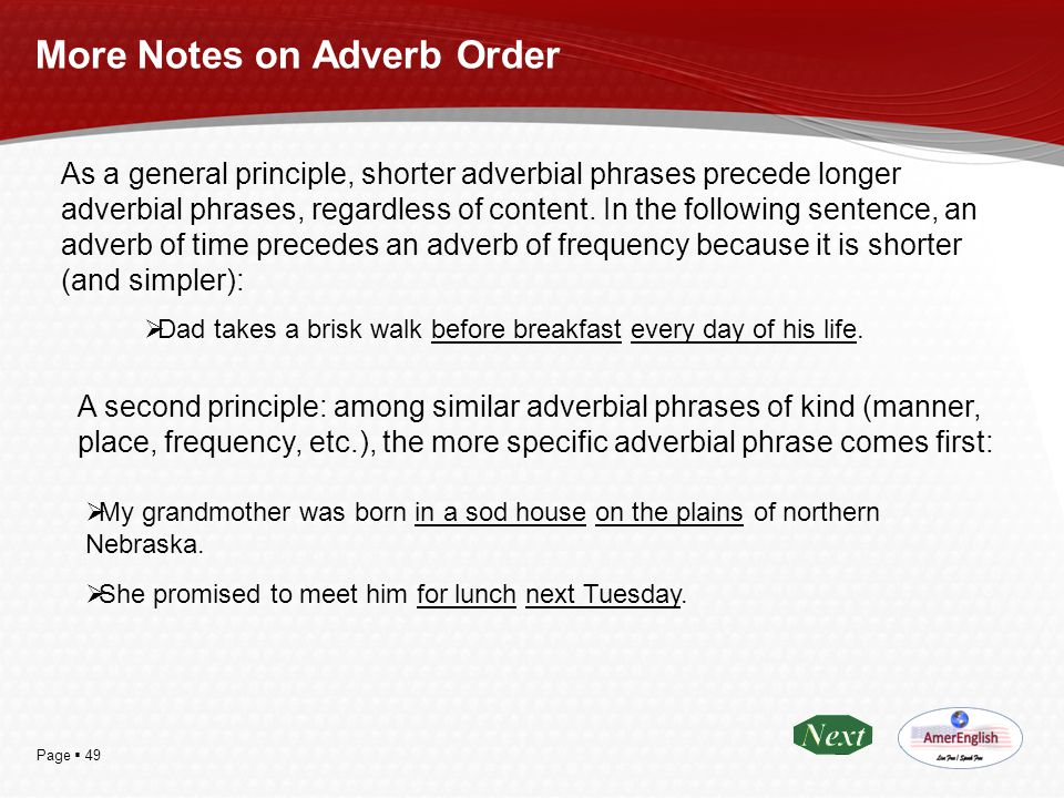 Page  49 More Notes on Adverb Order As a general principle, shorter adverbial phrases precede longer adverbial phrases, regardless of content. In the