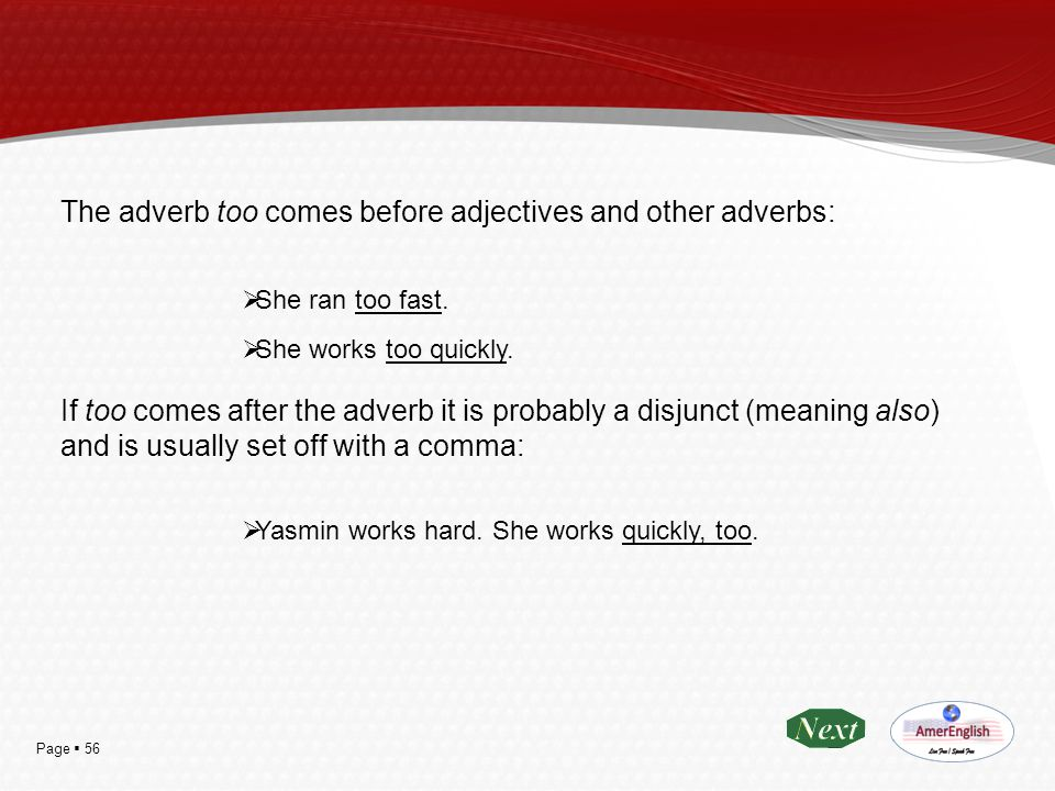 Page  56 The adverb too comes before adjectives and other adverbs:  She ran too fast.  She works too quickly. If too comes after the adverb it is p