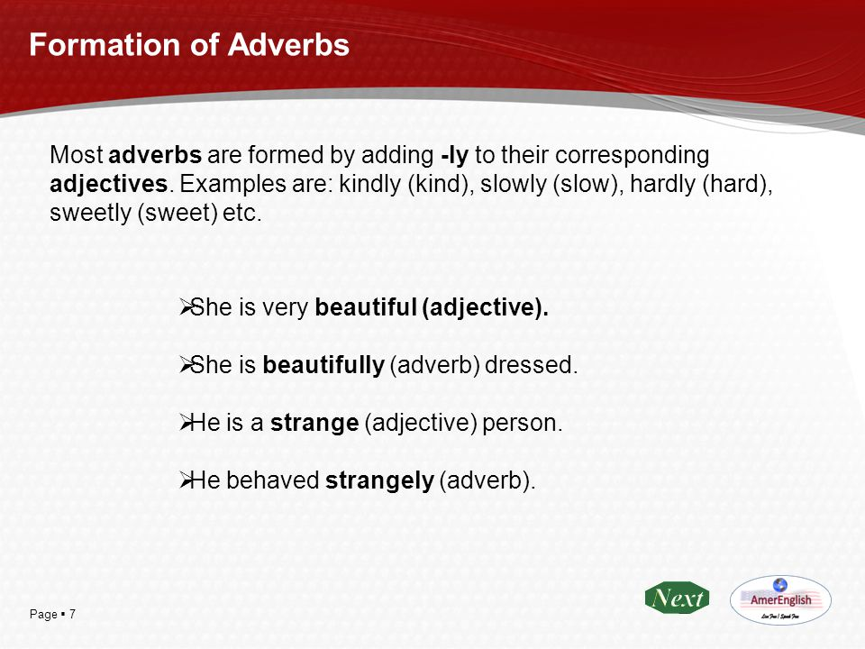 Page  7 Formation of Adverbs Most adverbs are formed by adding -ly to their corresponding adjectives. Examples are: kindly (kind), slowly (slow), har