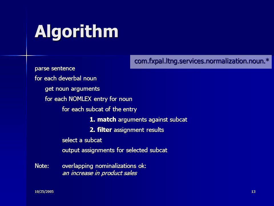 10/25/200513 Algorithm parse sentence for each deverbal noun get noun arguments for each NOMLEX entry for noun for each subcat of the entry 1.