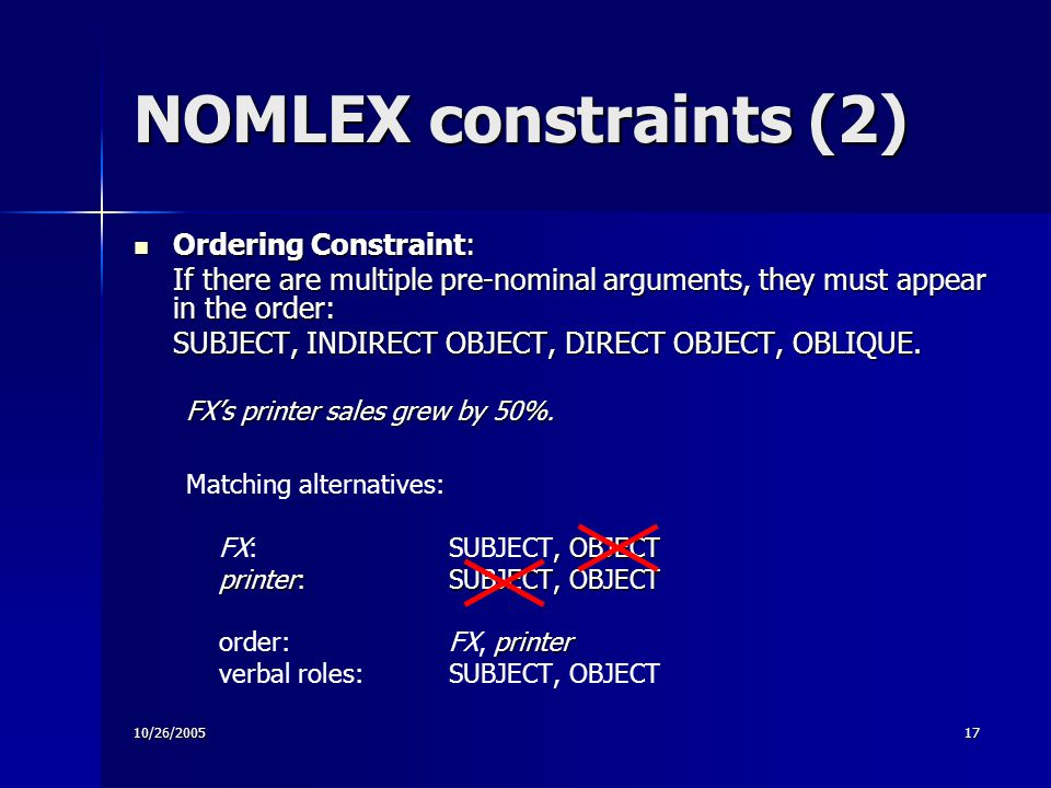 10/26/200517 NOMLEX constraints (2) Ordering Constraint: Ordering Constraint: If there are multiple pre-nominal arguments, they must appear in the order: SUBJECT, INDIRECT OBJECT, DIRECT OBJECT, OBLIQUE.