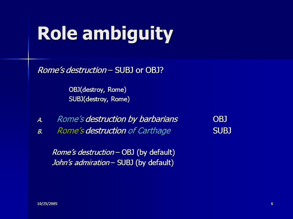 10/25/20056 Role ambiguity Rome's destruction – SUBJ or OBJ.