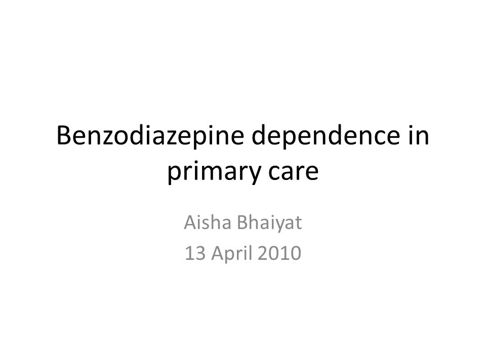 Benzodiazepine dependence in primary care Aisha Bhaiyat 13 April 2010