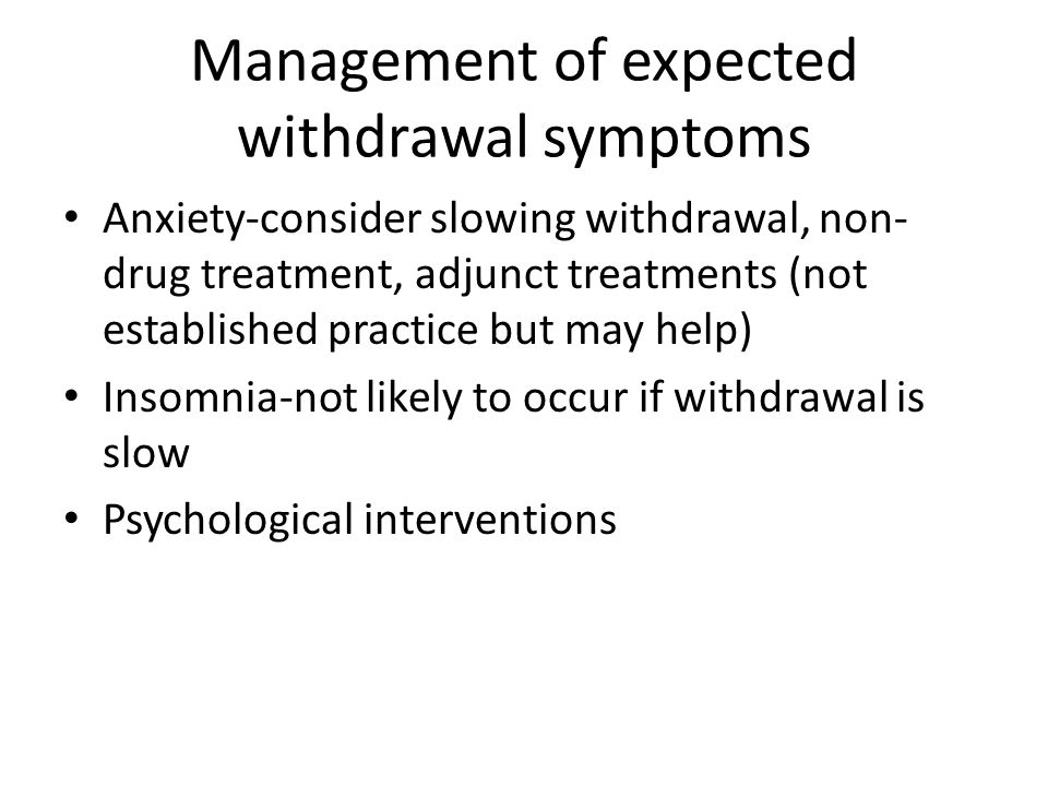 Management of expected withdrawal symptoms Anxiety-consider slowing withdrawal, non- drug treatment, adjunct treatments (not established practice but may help) Insomnia-not likely to occur if withdrawal is slow Psychological interventions