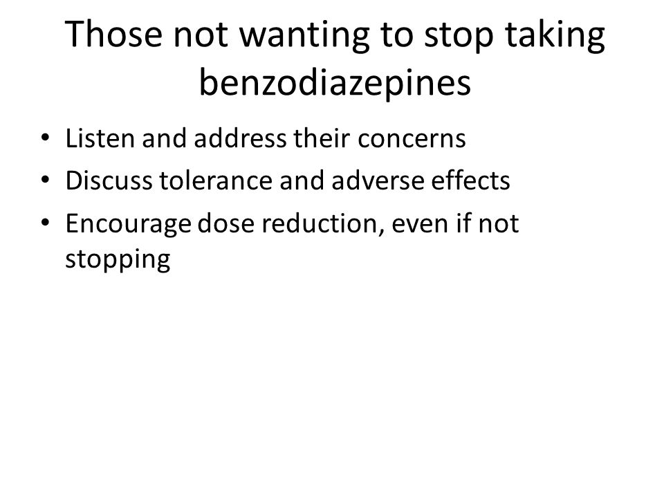 Those not wanting to stop taking benzodiazepines Listen and address their concerns Discuss tolerance and adverse effects Encourage dose reduction, even if not stopping