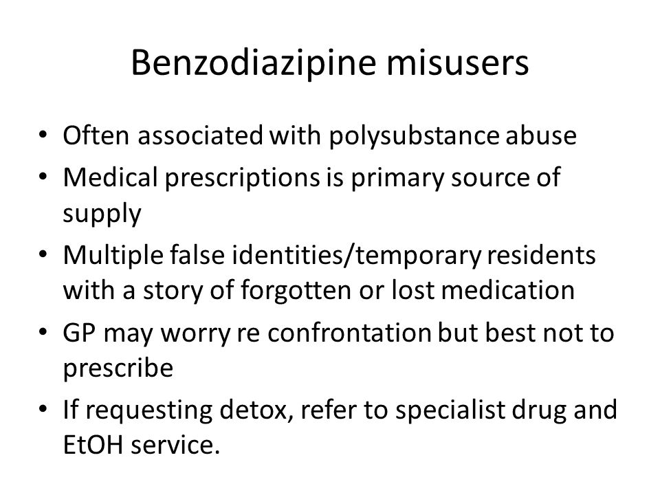 Benzodiazipine misusers Often associated with polysubstance abuse Medical prescriptions is primary source of supply Multiple false identities/temporary residents with a story of forgotten or lost medication GP may worry re confrontation but best not to prescribe If requesting detox, refer to specialist drug and EtOH service.