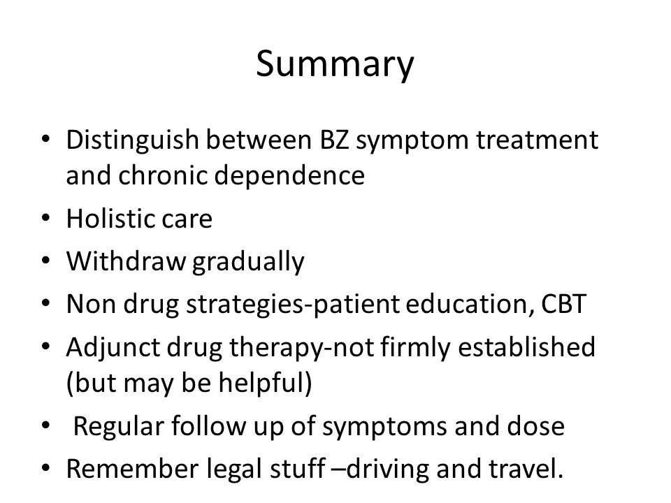 Summary Distinguish between BZ symptom treatment and chronic dependence Holistic care Withdraw gradually Non drug strategies-patient education, CBT Adjunct drug therapy-not firmly established (but may be helpful) Regular follow up of symptoms and dose Remember legal stuff –driving and travel.
