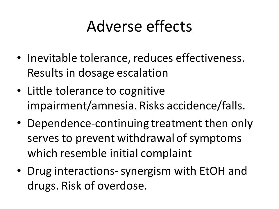 Adverse effects Inevitable tolerance, reduces effectiveness. Results in dosage escalation Little tolerance to cognitive impairment/amnesia. Risks acci