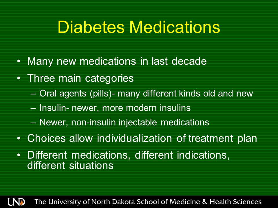 Many new medications in last decade Three main categories –Oral agents (pills)- many different kinds old and new –Insulin- newer, more modern insulins