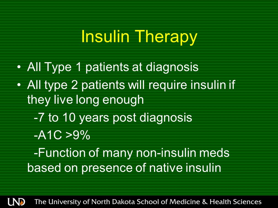 Insulin Therapy All Type 1 patients at diagnosis All type 2 patients will require insulin if they live long enough -7 to 10 years post diagnosis -A1C >9% -Function of many non-insulin meds based on presence of native insulin