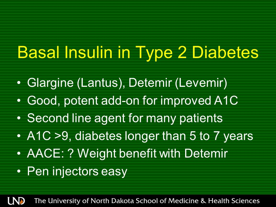 Basal Insulin in Type 2 Diabetes Glargine (Lantus), Detemir (Levemir) Good, potent add-on for improved A1C Second line agent for many patients A1C >9, diabetes longer than 5 to 7 years AACE: .